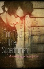 For You I'll Be Superhuman by thosehappyeverafters