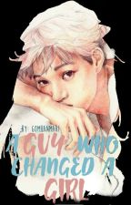 A Guy Who Changed A Girl: EXO FanFic (COMPLETE) by YoursTrulyBhell