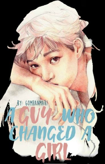 A Guy Who Changed A Girl: EXO FanFic (COMPLETE)