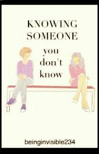 Knowing Someone you don't Know. by beinginvisible234