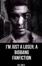 I'm Just a Loser: A BigBang Fanfiction by livi_56012