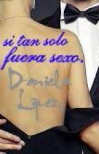 si tan solo fuera sexo by DanielaLpez661