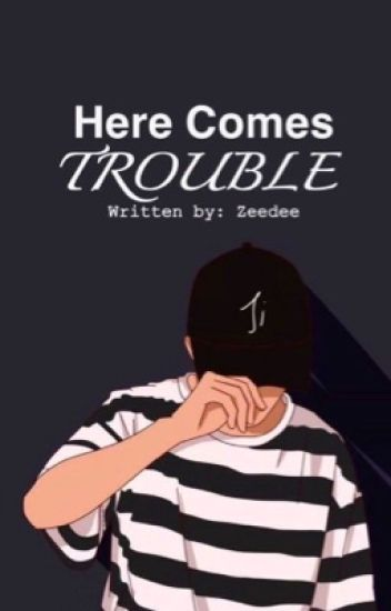 here comes trouble [COMPLETED]