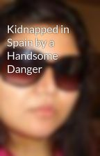 Kidnapped in Spain by a Handsome Danger by MusicalSana