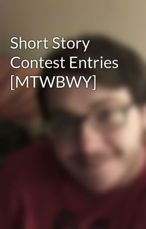Short Story Contest Entries [MTWBWY] by Wiserthanthou