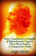 Three Translations in English of Rabindranath Tagore's Three Short Stories by arijit2net