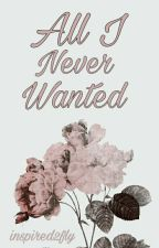 All I Never Wanted by inspired2fly