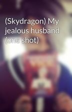 (Skydragon) My jealous husband (one shot) by ViceGanda_CLof2ne1