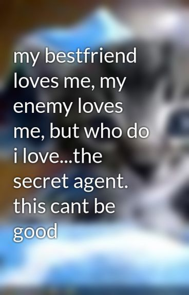 my bestfriend loves me, my enemy loves me, but who do i love...the secret agent. this cant be good by BlondieGirl101