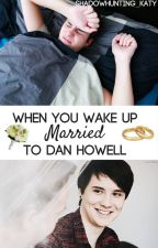 When You Wake Up Married to Dan Howell by Shadowhunting_Katy