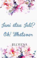 Juni atau Juli? Oh! Whatever by Jellyeena
