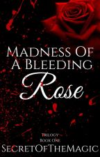 Madness Of A Bleeding Rose (Book 1) ON HOLD by SecretOfTheMagic