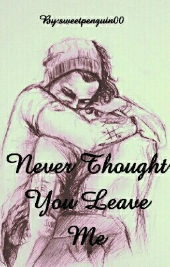 Never thought you leave me