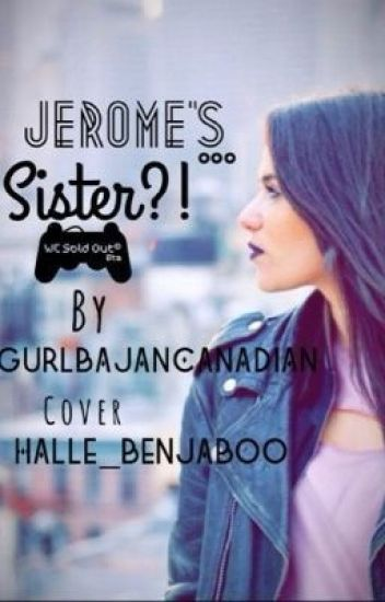 Jerome's...SISTER?! (A BajanCanadian and JeromeASF fanfic) REWRITTEN VERSION