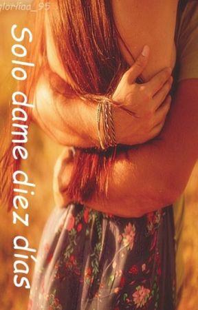 Solo dame diez días (#1 Diez días) by gloriiaa_95