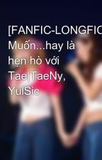 [FANFIC-LONGFIC] Muốn...hay là hẹn hò với Tae|TaeNy, YulSic by Yon_s2_snsd