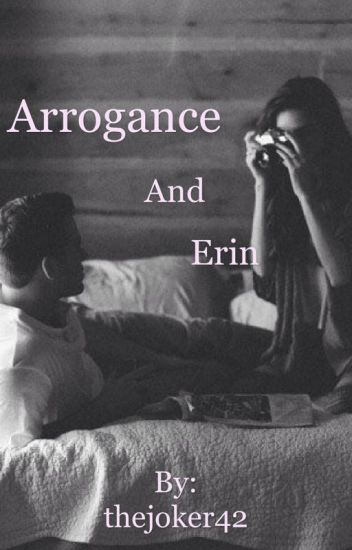 Arrogance and Erin