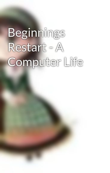 Beginnings Restart - A Computer Life by StarGazerLilly