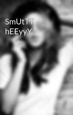 SmUtTT hEEyyY by idgaf_bout_you