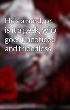 He's a nerd, or is it a geek, who goes unnoticed and friendless by XxPrincessxRockxX