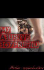 My Abusive Boyfriend [ON HOLD SO SORRY] by InspiredWriterr