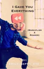 I Gave You Everything {Markiplier X Reader} by emily_septic_eye