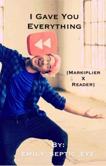 I Gave You Everything {Markiplier X Reader}