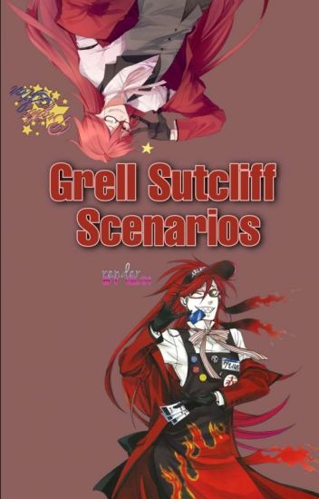 Grell Sutcliff Scenarios ~Grell Sutcliff x Reader~