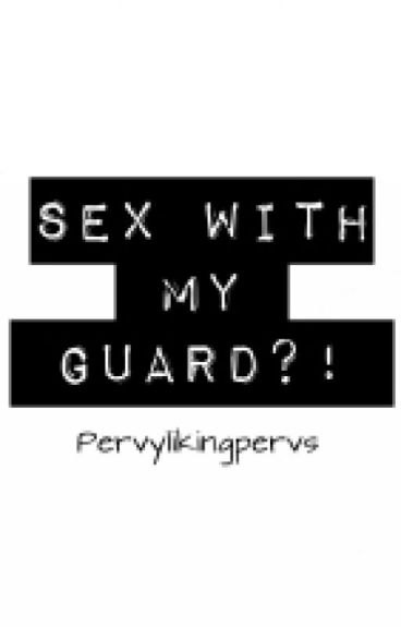 Sex with my guard?!