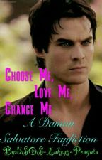 Choose Me, Love Me, Change Me - A Damon Salvatore/Vampire Diaries fanfic by Dereks-Little-Betaxx