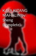 KAYA KITANG MAHALIN by: Sheng (complete) by HeartRomances