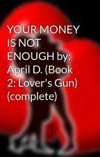 YOUR MONEY IS NOT ENOUGH by: April D. (Book 2: Lover's Gun) (complete) by HeartRomances