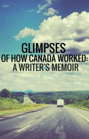 GLIMPSES of how Canada worked: a writer's memoir.  COMPLETED DECEMBER 2016 by WandaS