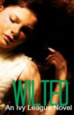 Wilted (Ivy League Series Book II) by firetoflame