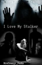 I Love My Stalker by MrsCreepy_Pasta