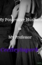 My Possessive Husband is My Professor by CeeHeySuperb