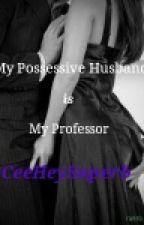 My Possessive Husband is My Professor by CeeHeySuperb