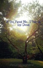 If You Need Me... I Talk to the Dead by shesamysterytome