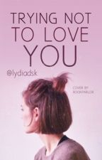 Trying Not To Love You by lydiadsk