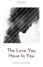 The Love You Have In You by gldtr18