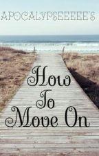 How to move on??!!!! by Apocalypseeeee