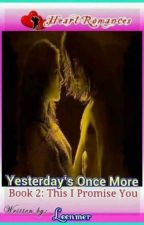 YESTERDAY's ONCE MORE  By: Leenmer (B2: THIS I PROMISE YOU) (complete) by HeartRomances