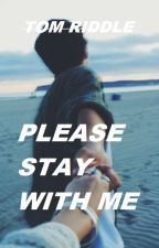 Please stay with me | Tom Riddle by luciahollyx
