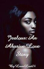 Jealous: An Abusive Love Story by LoveeLost24