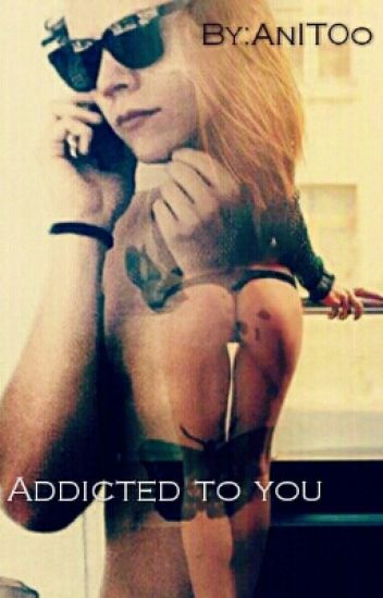 Addicted to you (16+) [ #Wattys_Awards  #Fanfic]