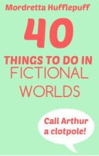 40 things to do in fictional worlds by MordrettaHufflepuff