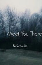 I'll Meet You There by perfectwordss