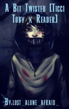 A Bit Twisted [Ticci Toby x Reader] ON HOLD by AJYeah
