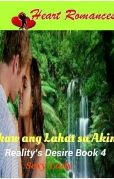 IKAW ANG LAHAT SA AKIN By: Sexy Lady (B4: REALITY's DESIRE) (complete)