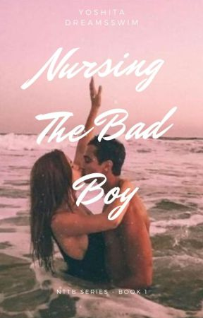 Nursing The Bad Boy (Completed; Slowly Editing) by swimmer_28